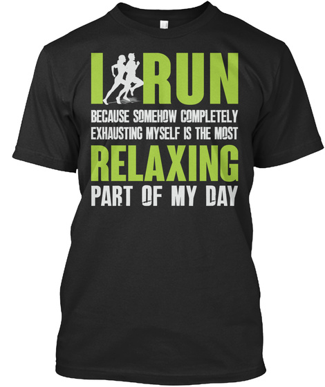I Run Because Somehow Completely Exhausting Myself Is The Most Relaxing Part Of My Day Black T-Shirt Front