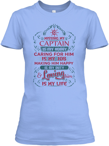 Missing My Captain Is My Hobby Caring For Him Is My Job Making Him Happy Is My Duty & Loving Him Is My Life Light Blue T-Shirt Front