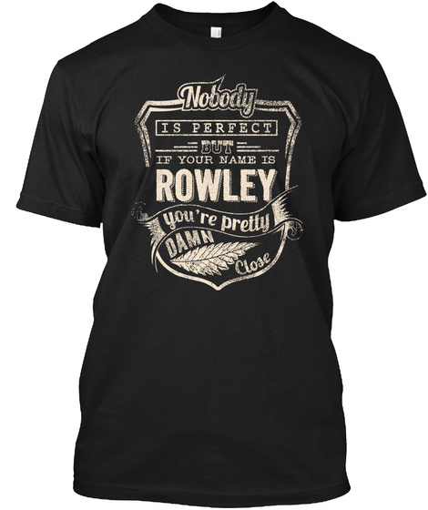 Nobody Is Perfect But If Your Name Is Rowley You're Pretty Damn Close Black T-Shirt Front