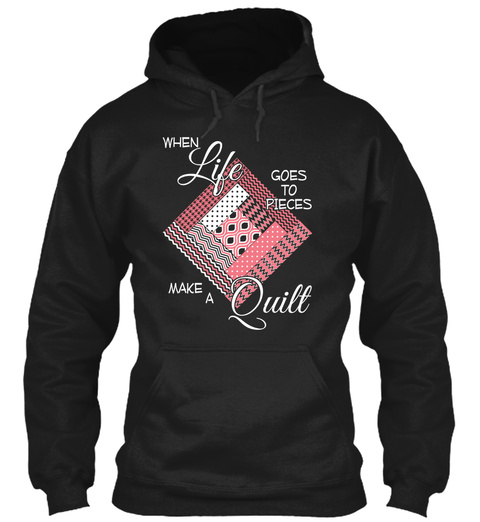 When Life Goes To Pieces Make A Quilt  Black T-Shirt Front