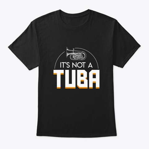 Its Not Tuba Marching Band Funny Saying Black T-Shirt Front