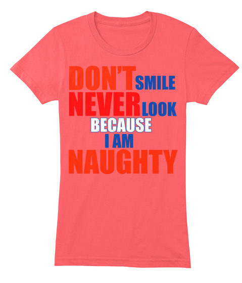 Don't Smile Never Look Because I Am Naughty Coral T-Shirt Front