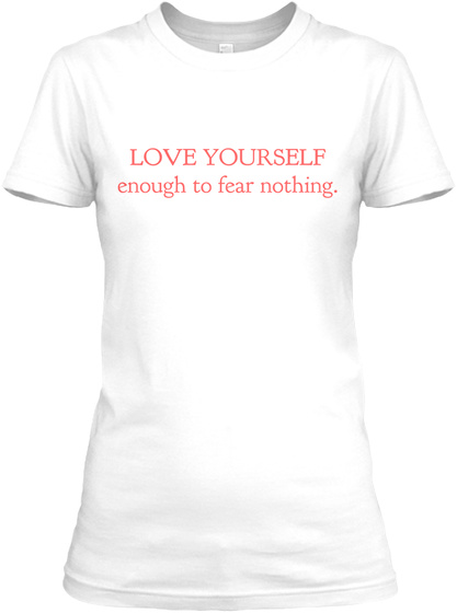 Love Yourself Enough To Fear Nothing. White T-Shirt Front