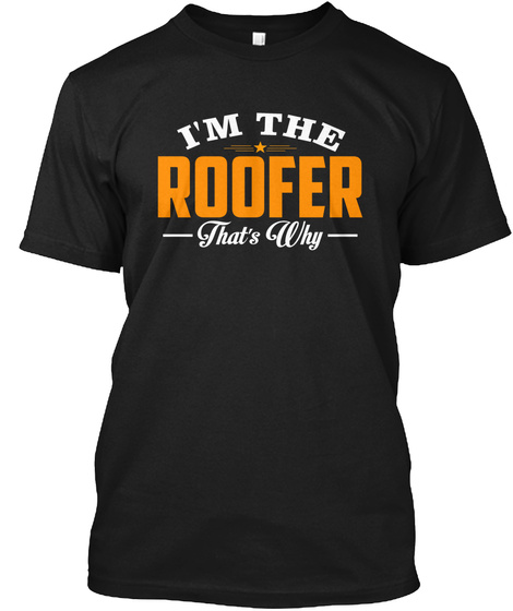I'm The Roofer That's Why Black T-Shirt Front
