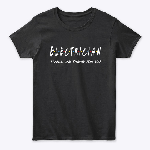 Electrician Gifts I'll Be There For You Black T-Shirt Front