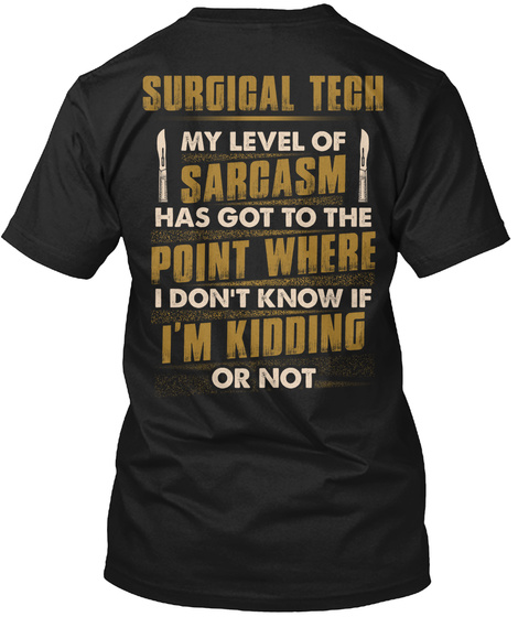 Surgical Tech My Level Of Sarcasm Has Got To The Point Where I Don't Know If I'm Kidding Or Not Black T-Shirt Back