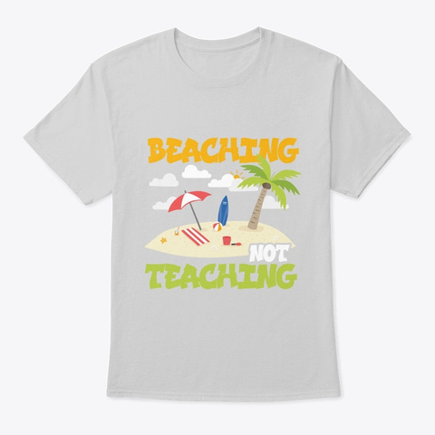 Beaching Not Teaching Vacation Holiday Light Steel T-Shirt Front
