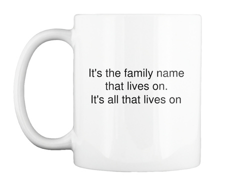 It's The Family Name That Lives On It's All That Lives On White Mug Front