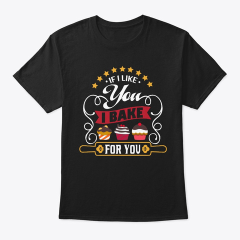 If I Like You I Bake For You (2) Black T-Shirt Front