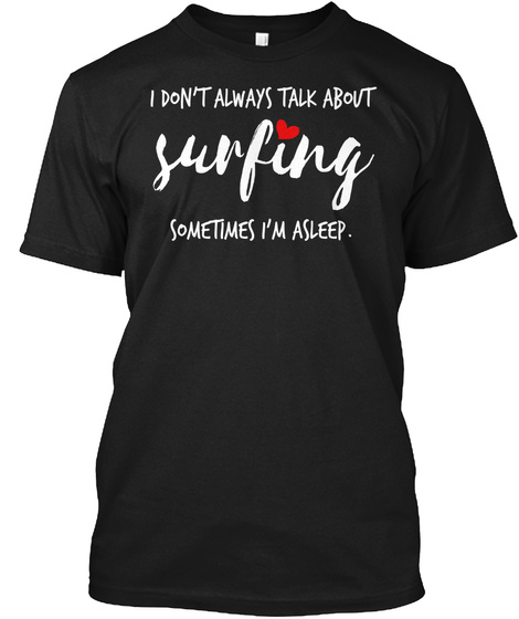 I Don't Always Talk About Surfing Someti Black T-Shirt Front
