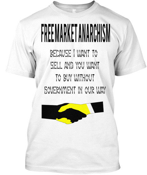Freemarket Anarchism Because I Want To Sell And You Want To Buy Without Government In Our Way White T-Shirt Front