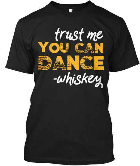 Trust Me You Can Dance Whiskey T Shirt  Black T-Shirt Front