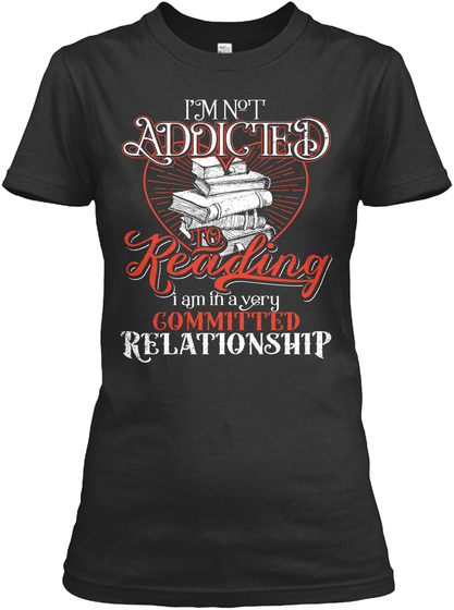 I'm Not Addicted To Reading I Am In A Very Committed Relationship Black T-Shirt Front