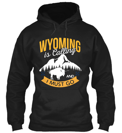 Wyomming Is Calling And I Must Go Black Sweatshirt Front