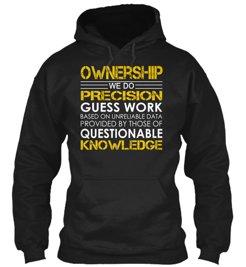 Ownership We Do Precision Guess Work Based On Unreliable Data Provided By Those Of Questionable Knowledge Black T-Shirt Front