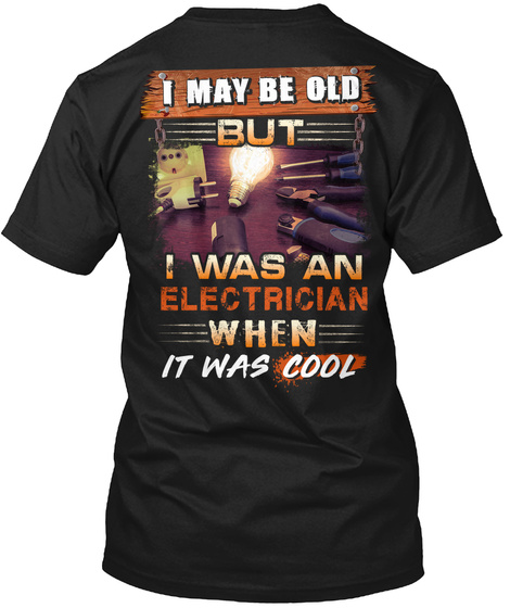 I May Be Old But I Was An Electrician When It Was Cool Black T-Shirt Back