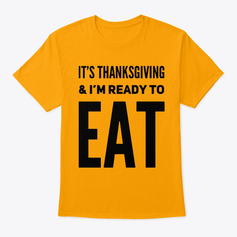It's Thanksgiving I'm Ready To Eat Shirt Gold T-Shirt Front