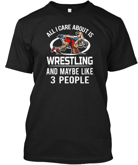 I Care Wrestling And Like 3 People Shirt Black T-Shirt Front