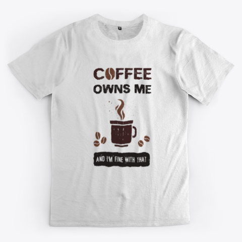 Coffee Owns Me And I'm Fine With That. Standard T-Shirt Front