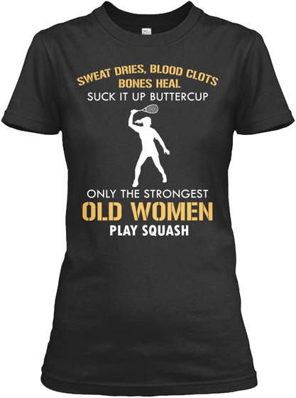 Sweat Dries, Blood Clots Bones Heal Suck It Up Buttercup Only The Strongest Old Women Play Squash Black Women's T-Shirt Front