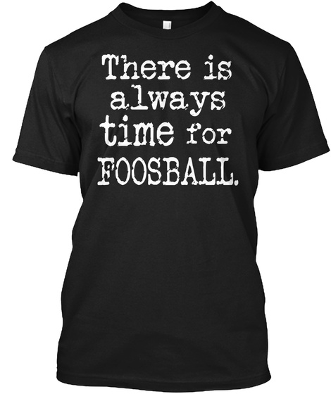 There Is Always Time For Foosball. Black T-Shirt Front
