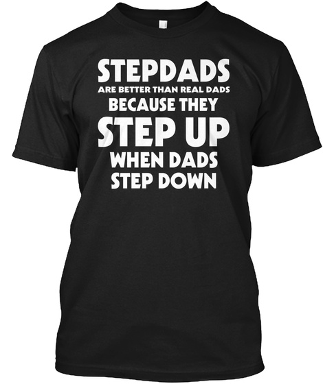 Stepdads Are Better Than Real Dads Because They Step Up When Dads Step Down  Black T-Shirt Front
