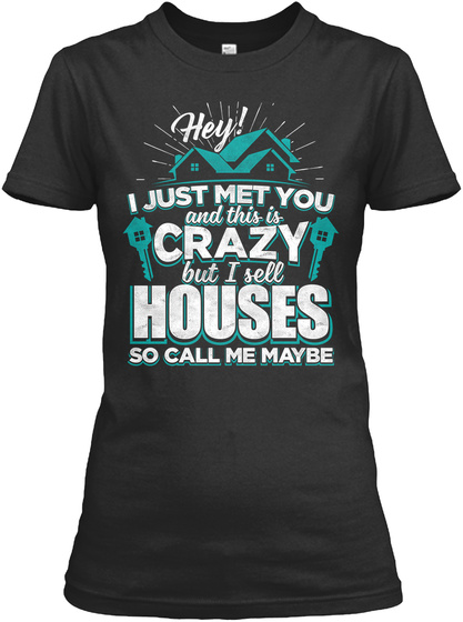 Hey! I Just Met You And This Is Crazy Bi Sell Houses So Call Me Maybe Black T-Shirt Front