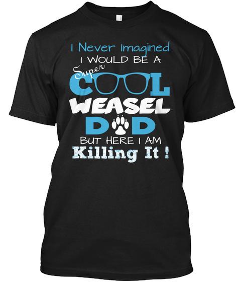 I Never Imagined Super I Would Be A C L Weasel D D But Here I Am Killing It ! Black T-Shirt Front