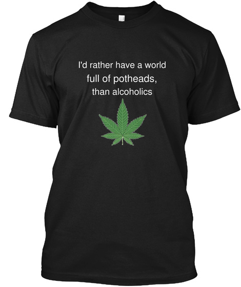 I'd Rather Have A World Full Of Potheads, Than Alcoholics Black T-Shirt Front