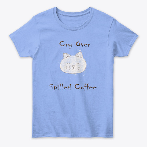 Cry Over Spilled Cofffee Light Blue T-Shirt Front