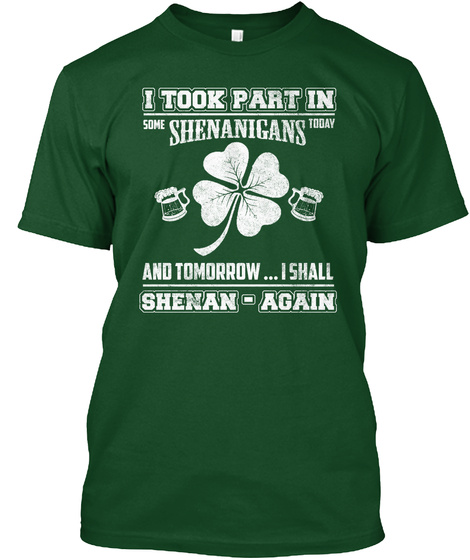 I Took Part In Some Shenanigans Today And Tomorrow... I Shall Shenan Again Deep Forest T-Shirt Front