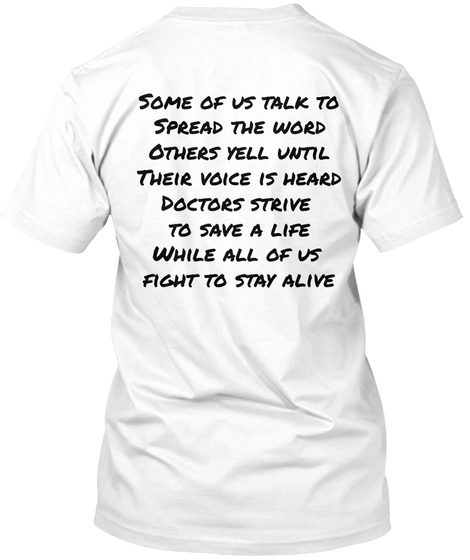 Some Of Us Talk To Spread The Word Others Yell Until Their Voice Is Heard Doctors Strive To Save A Life While All Of... White T-Shirt Back