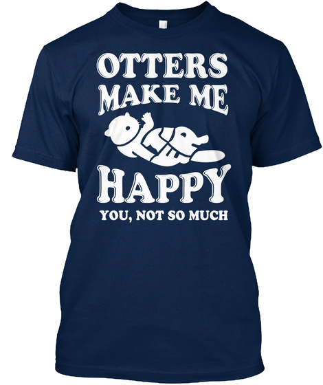 Otters Make Me Happy You Not So Much Navy T-Shirt Front
