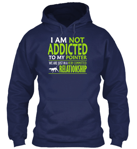 I Am Not Addicted To My Pointer We Are Just In A Very Committed Relationship Navy T-Shirt Front