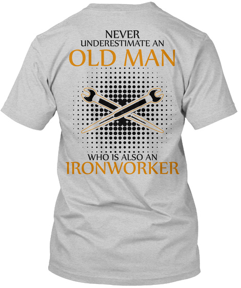 Never Underestimate An Old Man Who Is Also An Ironworker Light Steel T-Shirt Back