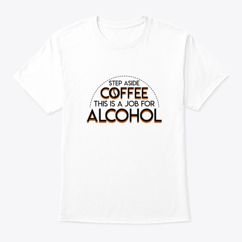 Step Aside Coffee This Job For Alcohol White T-Shirt Front