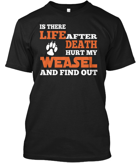 Is There Life After Death Hurt My Weasel And Find Out Black T-Shirt Front