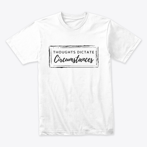 Thoughts Dictate Circumstances White T-Shirt Front