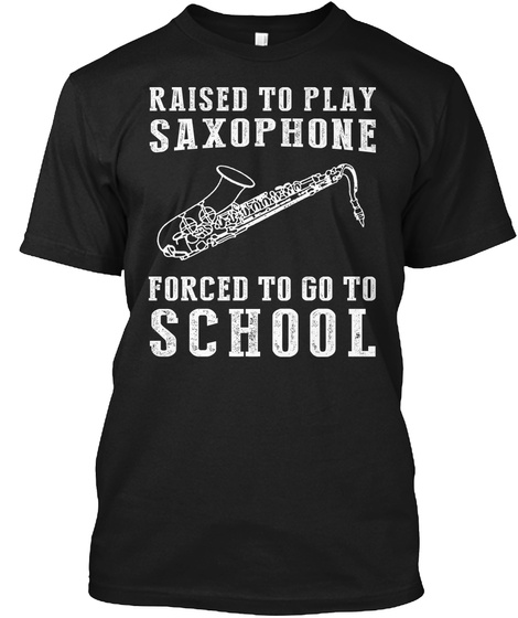 Raise To Play Saxophone Forced To School Black T-Shirt Front