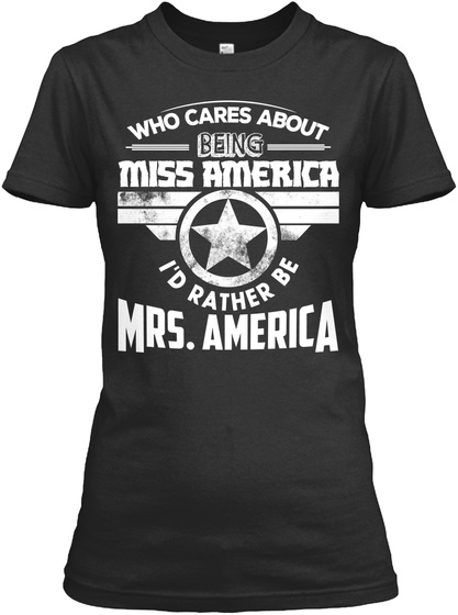 Who Cares About Being Miss America I'd Rather Be Mrs. America Black T-Shirt Front