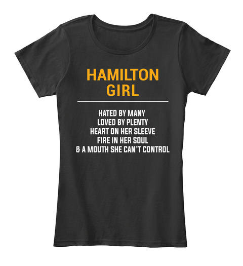 Hamilton Girl Hated By Many Loved By Plenty Heart On Her Sleeve Fire In Her Soul & A Mouth She Can't Control Black T-Shirt Front