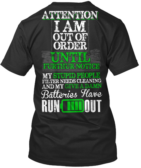 Attention I Am Out Of Order Until Further Notice My Stupid People Filter Needs Cleaning And My Give A Damn  Batteries... Black T-Shirt Back