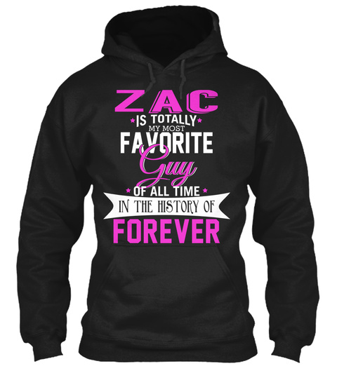 Zac Is Totally My Most Favourite Guy Of All Time In The History Of Forever Black T-Shirt Front