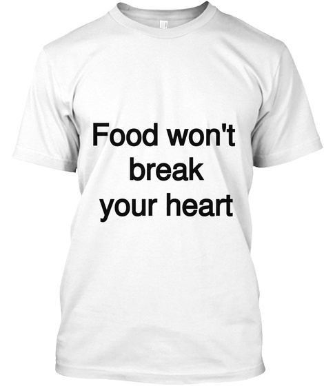Food Won't Break Your Heart White T-Shirt Front