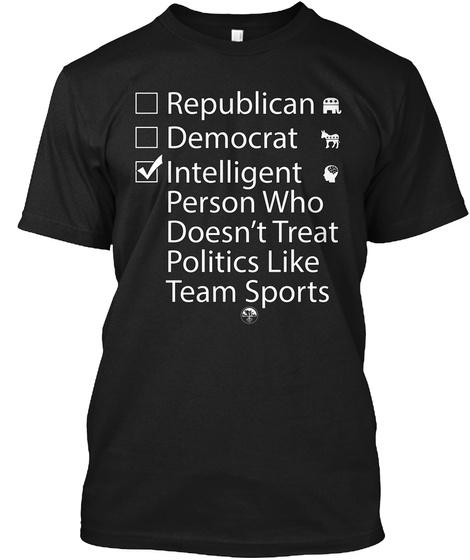 Republican Democrat Intelligent Person Who Doesn't Treat Politics Like Team Sports Black T-Shirt Front
