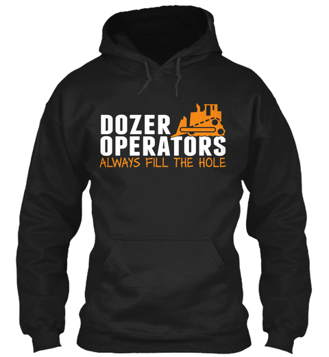 Dozer Operators Always Fill The Hole Black T-Shirt Front