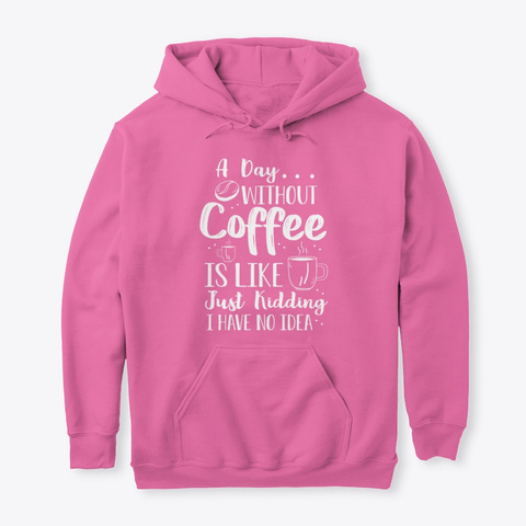 A Day Without Coffee Azalea T-Shirt Front