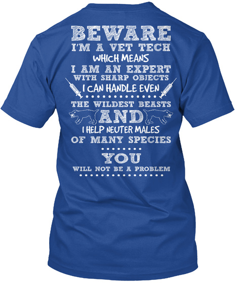 Beware I'm A Vet Tech Which Means I Am An Expert With Objects I Can Handle Even The Wildest Beasts And I Help Neuter... Deep Royal T-Shirt Back