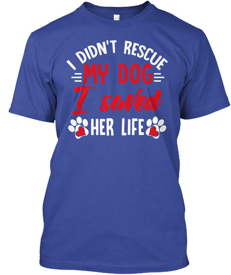 I Didn't Rescue My Dog I Saved Her Life Deep Royal T-Shirt Front
