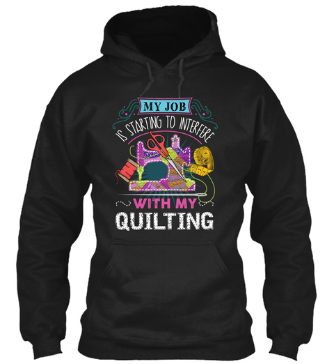 My Job Is Starting To Interfere With My Quilting Black T-Shirt Front